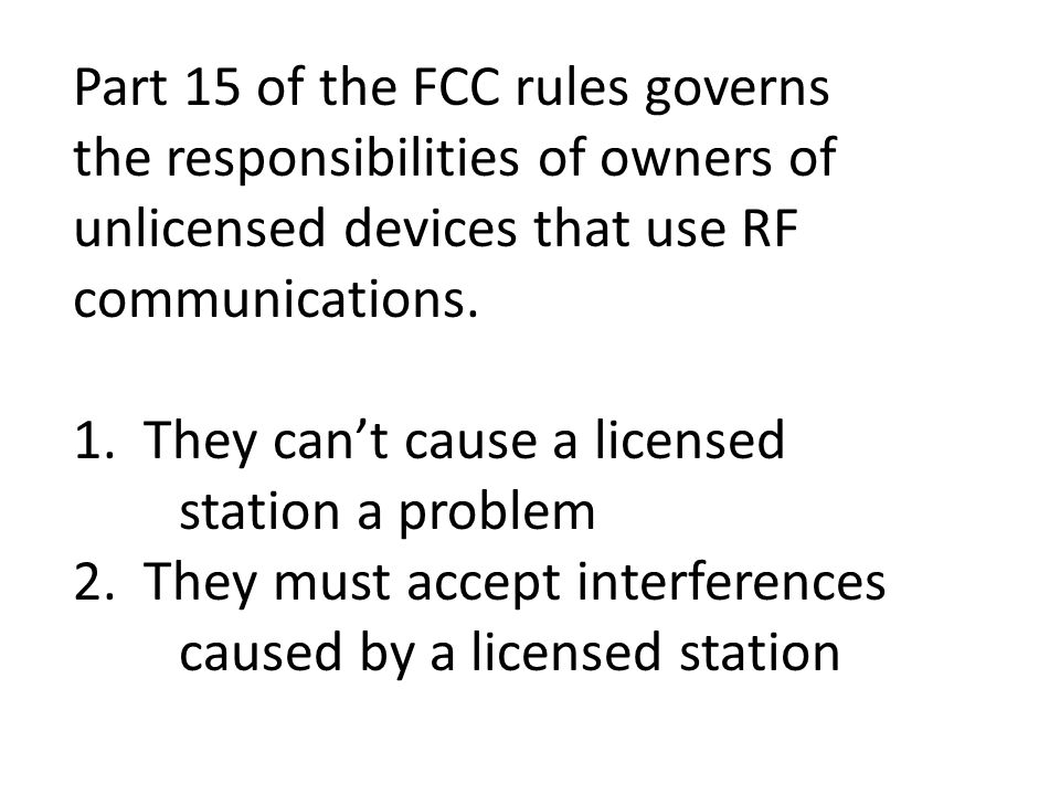 Part 15 of the FCC rules governs the responsibilities of owners of unlicensed devices that use RF communications.
