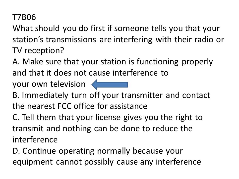T7B06 What should you do first if someone tells you that your stations transmissions are interfering with their radio or TV reception.