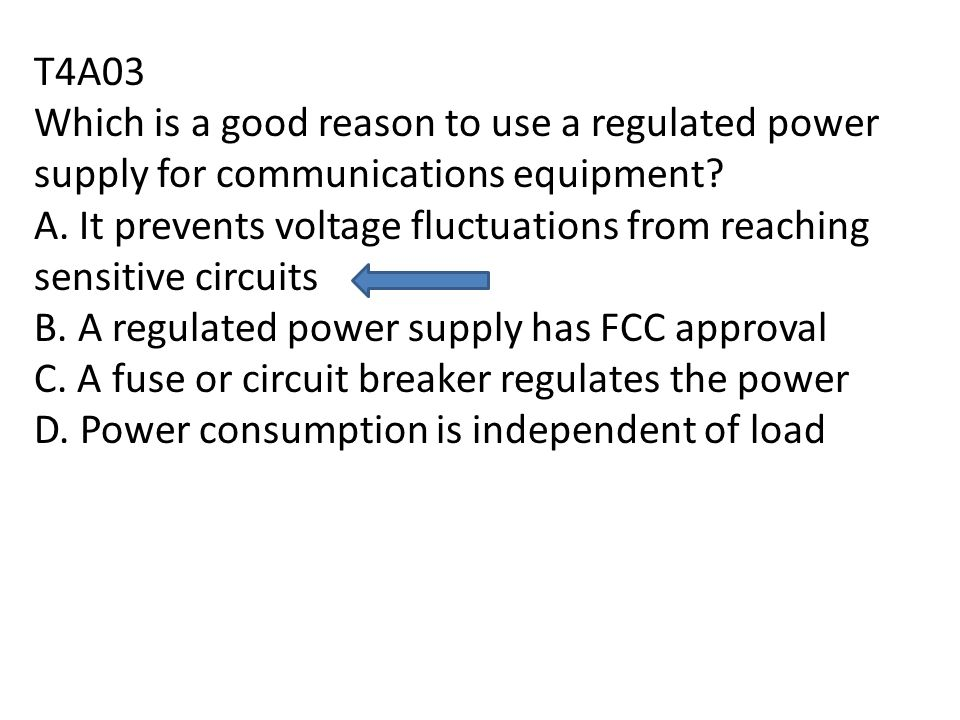 T4A03 Which is a good reason to use a regulated power supply for communications equipment.