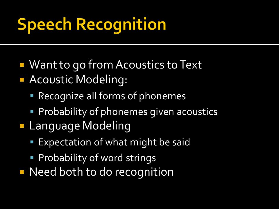 Want to go from Acoustics to Text Acoustic Modeling: Recognize all forms of phonemes Probability of phonemes given acoustics Language Modeling Expectation of what might be said Probability of word strings Need both to do recognition