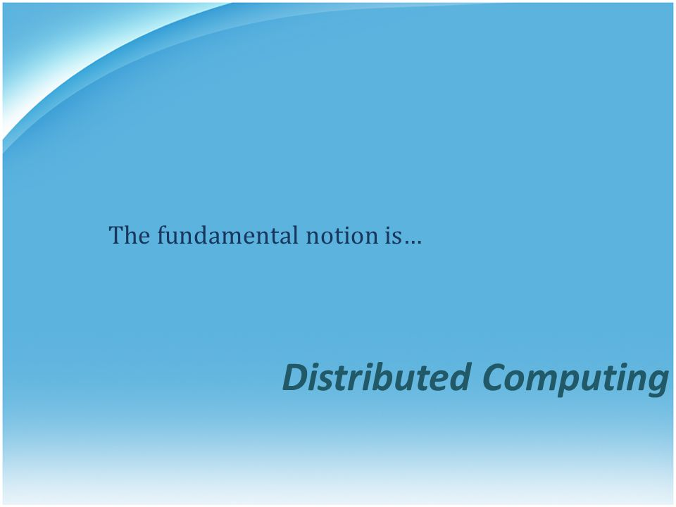 The fundamental notion is… Distributed Computing