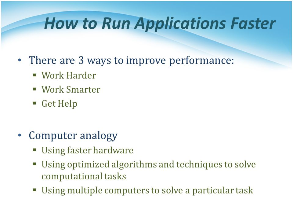 How to Run Applications Faster There are 3 ways to improve performance: Work Harder Work Smarter Get Help Computer analogy Using faster hardware Using