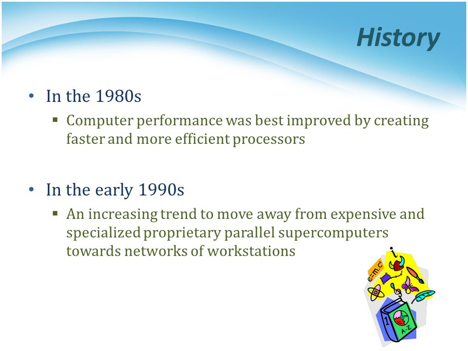 History In the 1980s Computer performance was best improved by creating faster and more efficient processors In the early 1990s An increasing trend to