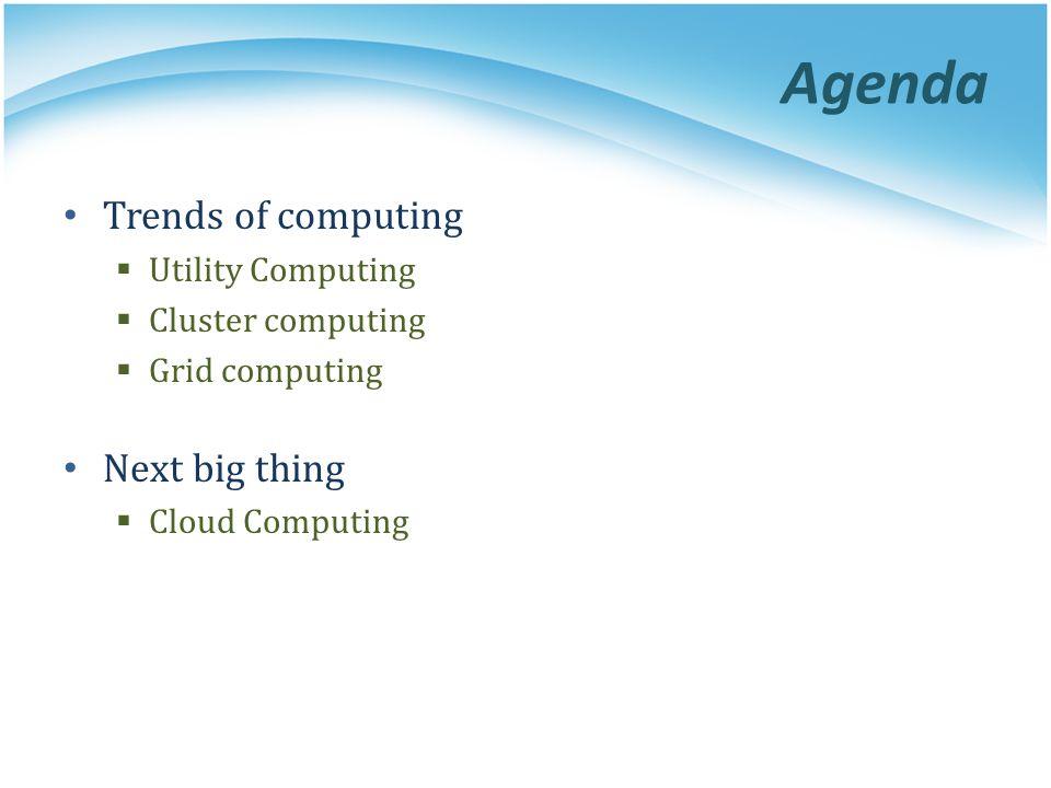 Agenda Trends of computing Utility Computing Cluster computing Grid computing Next big thing Cloud Computing
