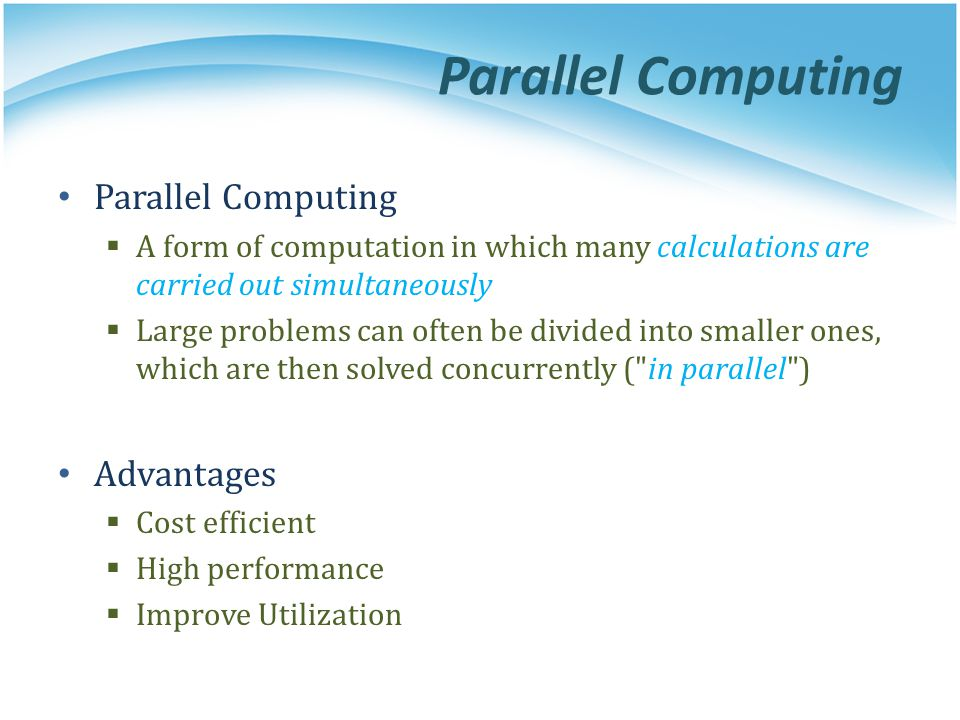 Parallel Computing A form of computation in which many calculations are carried out simultaneously Large problems can often be divided into smaller on