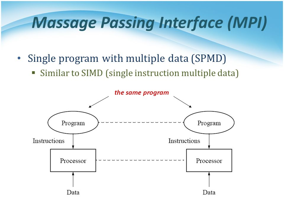 Massage Passing Interface (MPI) Single program with multiple data (SPMD) Similar to SIMD (single instruction multiple data) the same program