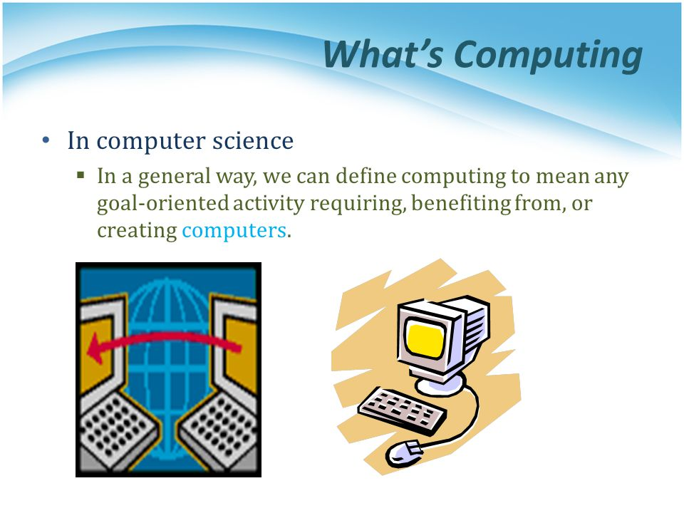 Whats Computing In computer science In a general way, we can define computing to mean any goal-oriented activity requiring, benefiting from, or creati