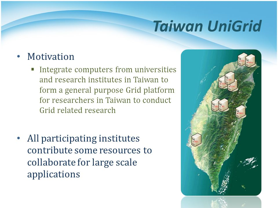 Taiwan UniGrid Motivation Integrate computers from universities and research institutes in Taiwan to form a general purpose Grid platform for research