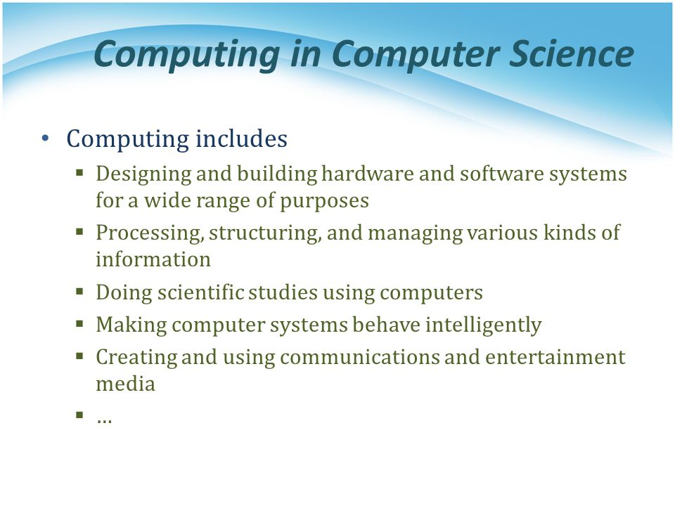 Computing in Computer Science Computing includes Designing and building hardware and software systems for a wide range of purposes Processing, structu