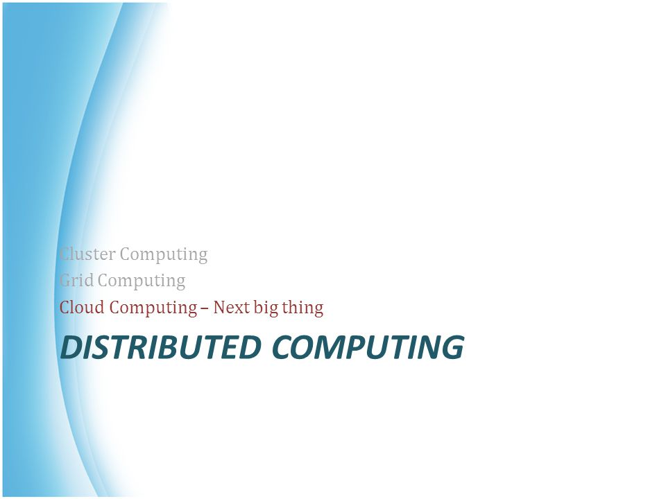 DISTRIBUTED COMPUTING Cluster Computing Grid Computing Cloud Computing – Next big thing