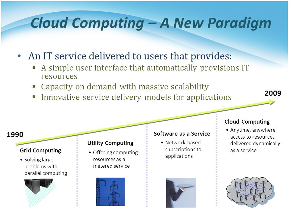 Cloud Computing – A New Paradigm An IT service delivered to users that provides: A simple user interface that automatically provisions IT resources Ca