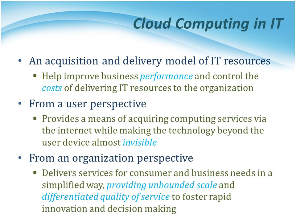 Cloud Computing in IT An acquisition and delivery model of IT resources Help improve business performance and control the costs of delivering IT resou