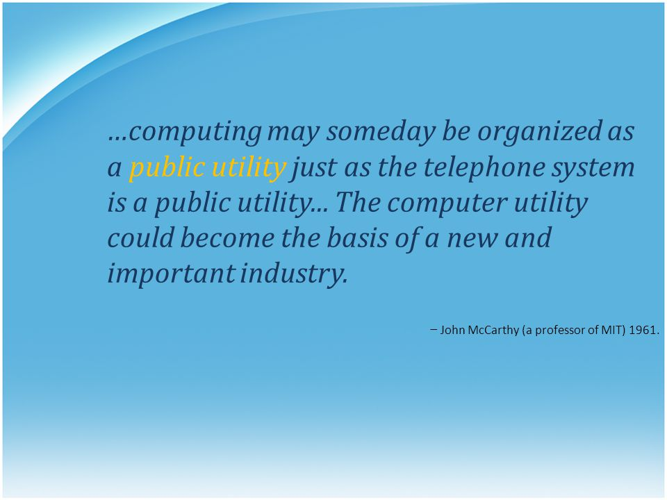 …computing may someday be organized as a public utility just as the telephone system is a public utility... The computer utility could become the basi
