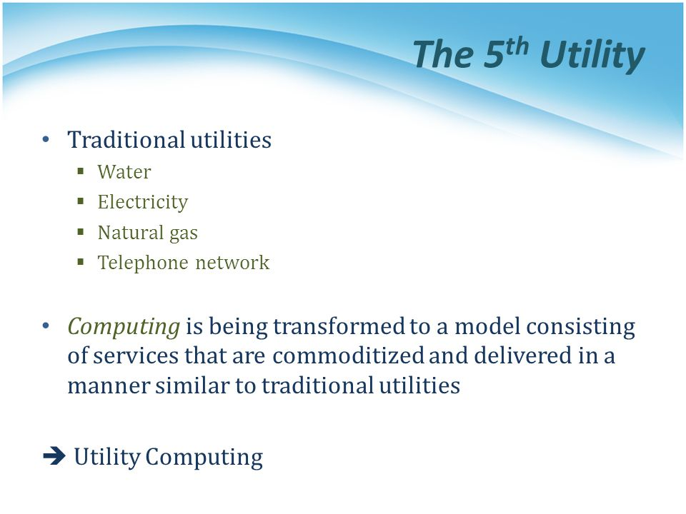 Traditional utilities Water Electricity Natural gas Telephone network Computing is being transformed to a model consisting of services that are commod