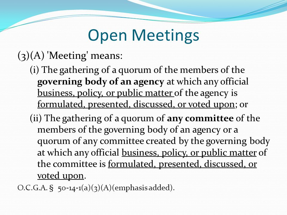 Open Meetings (3)(A) 'Meeting' means: (i) The gathering of a quorum of the members of the governing body of an agency at which any official business,