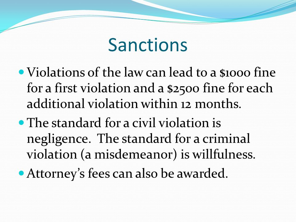 Sanctions Violations of the law can lead to a $1000 fine for a first violation and a $2500 fine for each additional violation within 12 months. The st