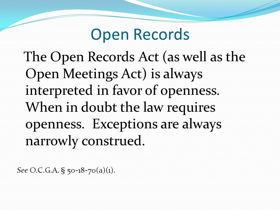 Open Records The Open Records Act (as well as the Open Meetings Act) is always interpreted in favor of openness. When in doubt the law requires openne