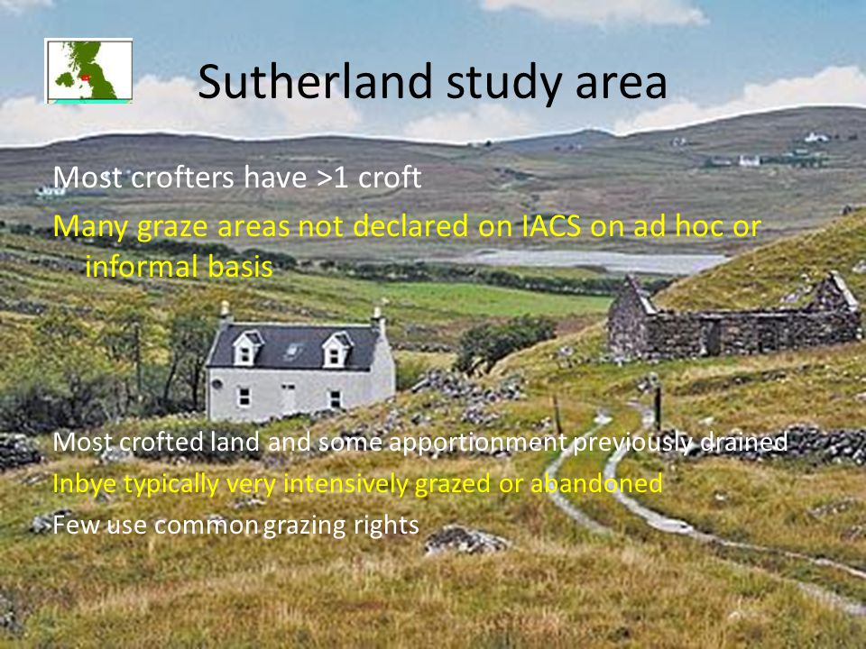 Sutherland study area Most crofters have >1 croft Many graze areas not declared on IACS on ad hoc or informal basis Most crofted land and some apportionment previously drained Inbye typically very intensively grazed or abandoned Few use common grazing rights