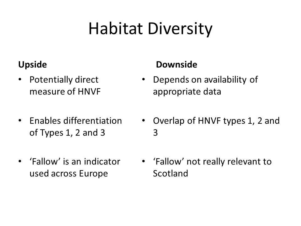 Habitat Diversity Upside Potentially direct measure of HNVF Enables differentiation of Types 1, 2 and 3 Fallow is an indicator used across Europe Downside Depends on availability of appropriate data Overlap of HNVF types 1, 2 and 3 Fallow not really relevant to Scotland