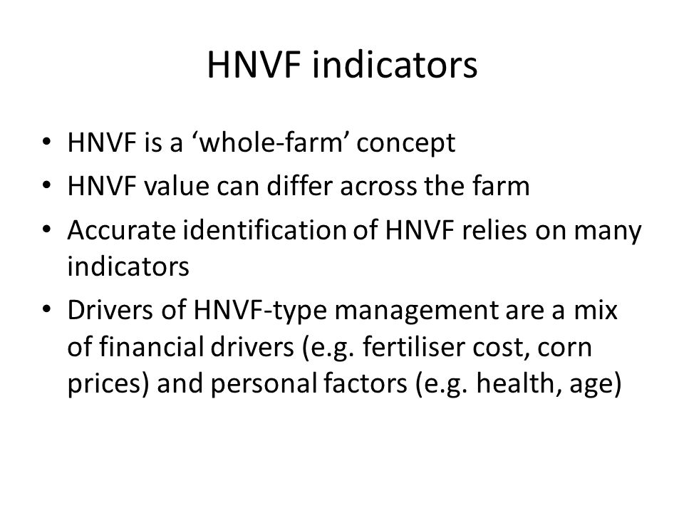 HNVF indicators HNVF is a whole-farm concept HNVF value can differ across the farm Accurate identification of HNVF relies on many indicators Drivers of HNVF-type management are a mix of financial drivers (e.g.