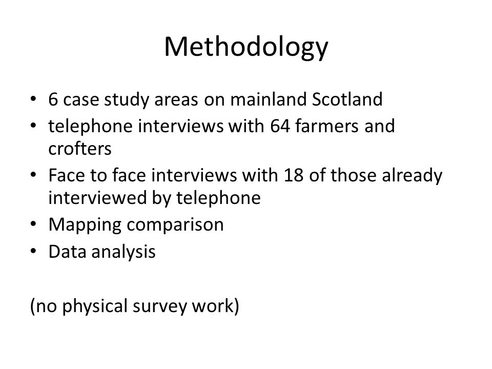 Methodology 6 case study areas on mainland Scotland telephone interviews with 64 farmers and crofters Face to face interviews with 18 of those already interviewed by telephone Mapping comparison Data analysis (no physical survey work)
