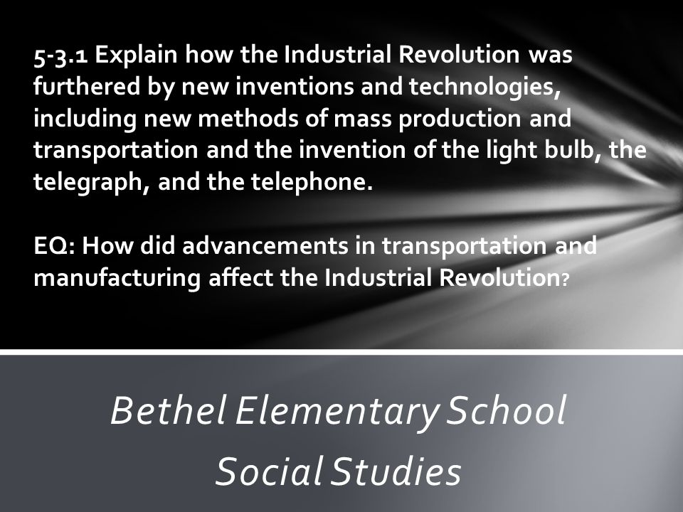 Bethel Elementary School Social Studies 5-3.1 Explain how the Industrial Revolution was furthered by new inventions and technologies, including new me