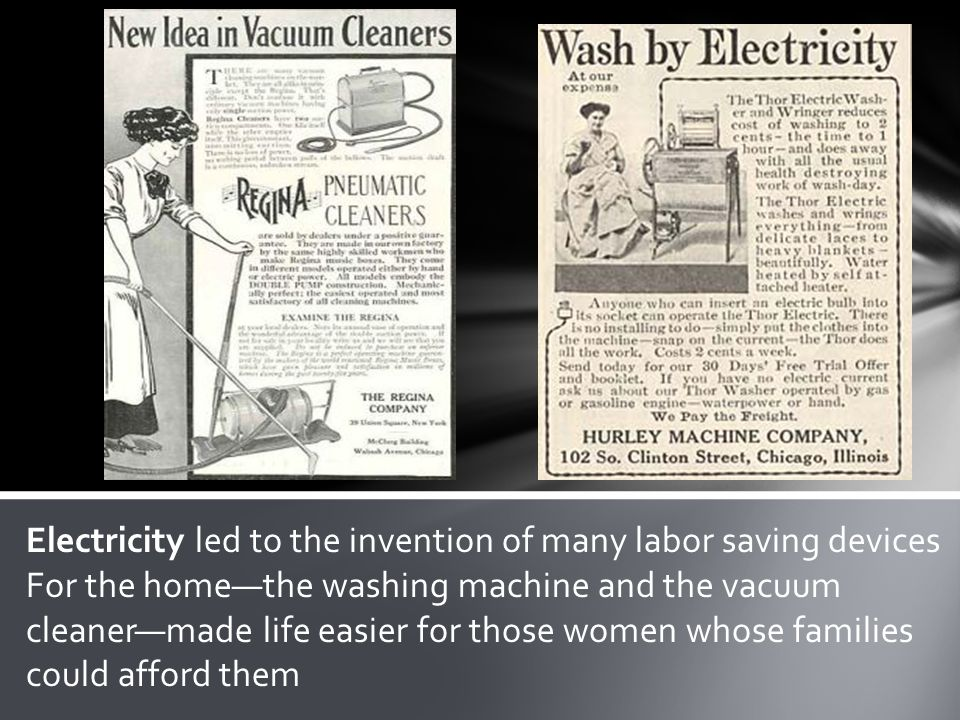 Electricity led to the invention of many labor saving devices For the homethe washing machine and the vacuum cleanermade life easier for those women w