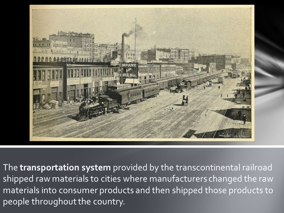 The transportation system provided by the transcontinental railroad shipped raw materials to cities where manufacturers changed the raw materials into