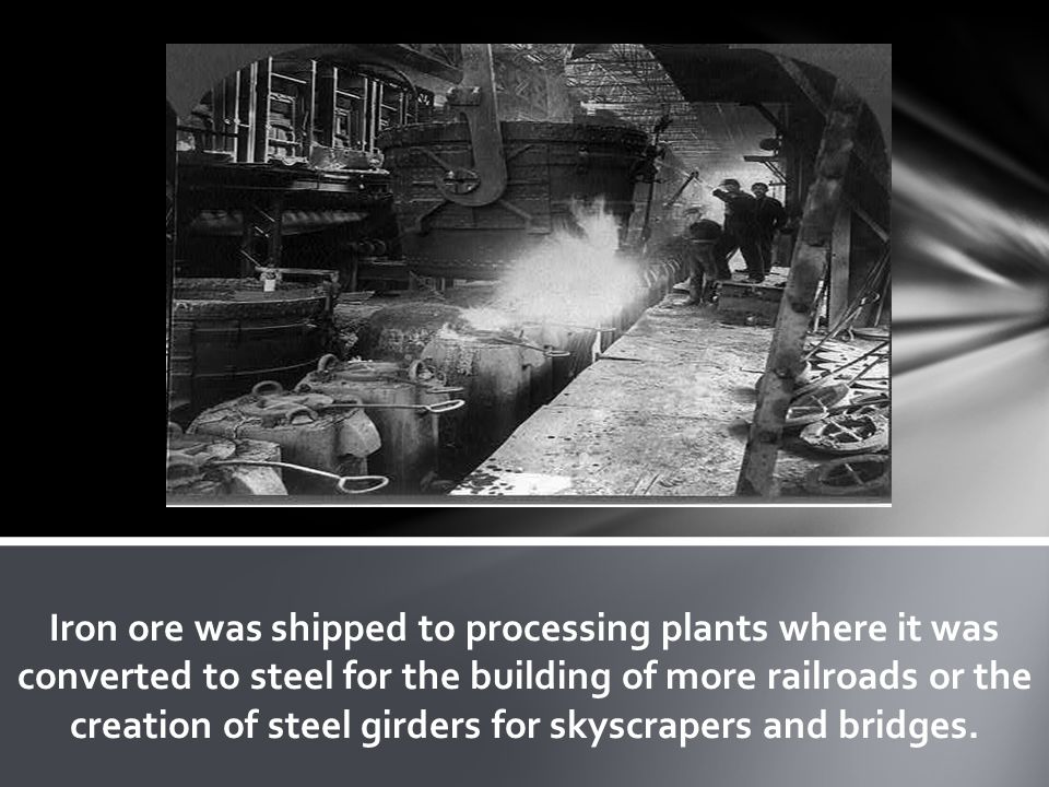 Iron ore was shipped to processing plants where it was converted to steel for the building of more railroads or the creation of steel girders for skys