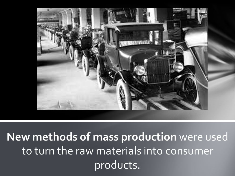 New methods of mass production were used to turn the raw materials into consumer products.
