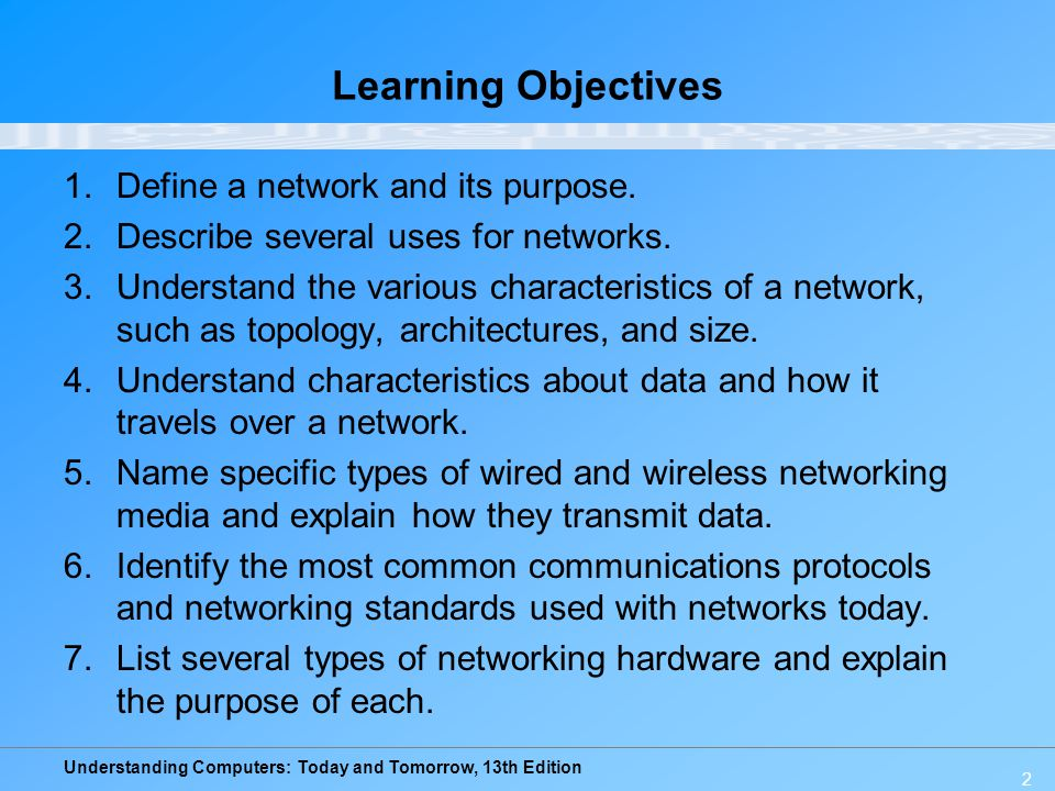 Understanding Computers: Today and Tomorrow, 13th Edition 2 Learning Objectives 1.Define a network and its purpose. 2.Describe several uses for networ