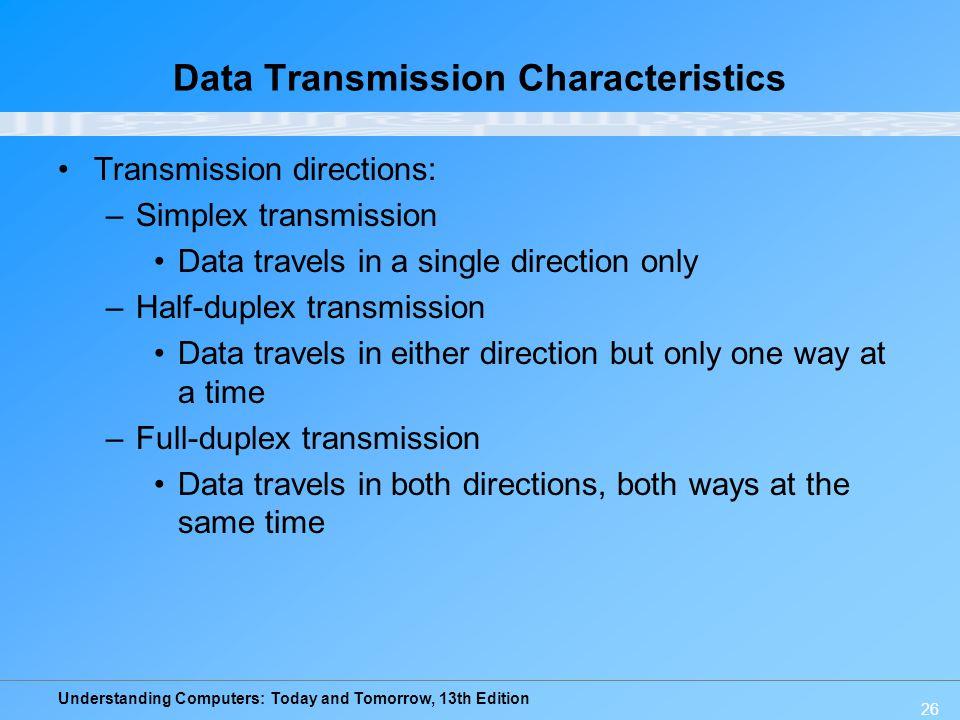 Understanding Computers: Today and Tomorrow, 13th Edition 26 Data Transmission Characteristics Transmission directions: –Simplex transmission Data tra