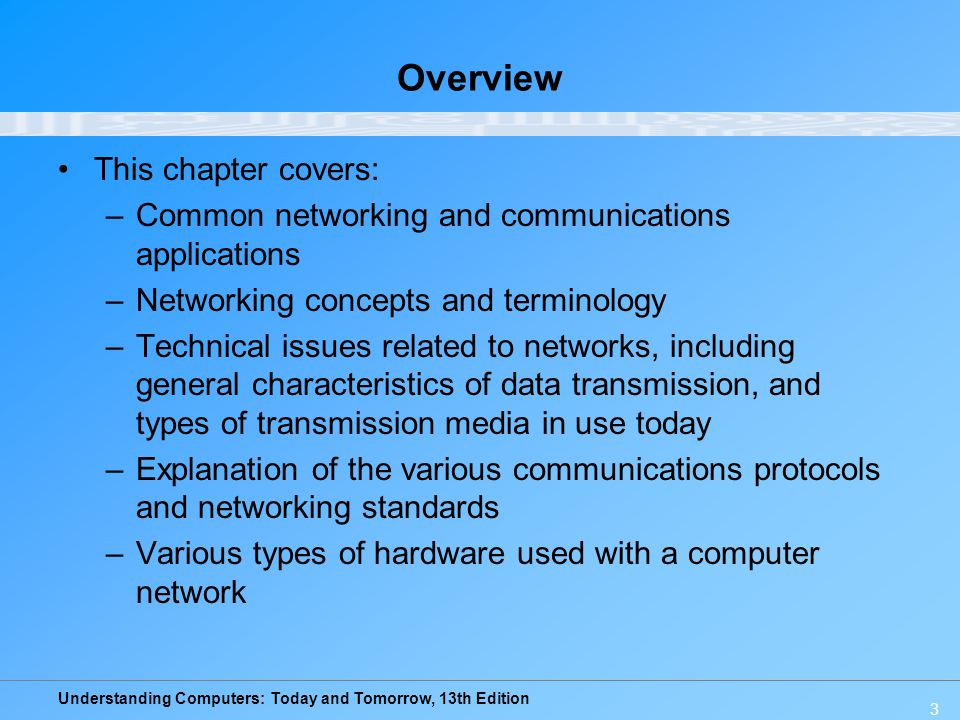 Understanding Computers: Today and Tomorrow, 13th Edition 3 Overview This chapter covers: –Common networking and communications applications –Networki