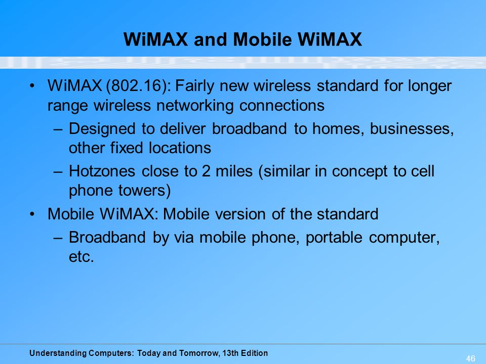 Understanding Computers: Today and Tomorrow, 13th Edition 46 WiMAX and Mobile WiMAX WiMAX (802.16): Fairly new wireless standard for longer range wire