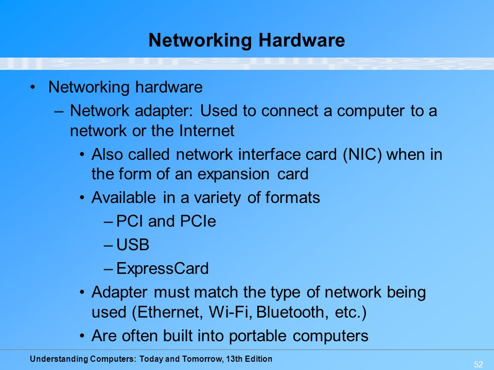 Understanding Computers: Today and Tomorrow, 13th Edition 52 Networking Hardware Networking hardware –Network adapter: Used to connect a computer to a