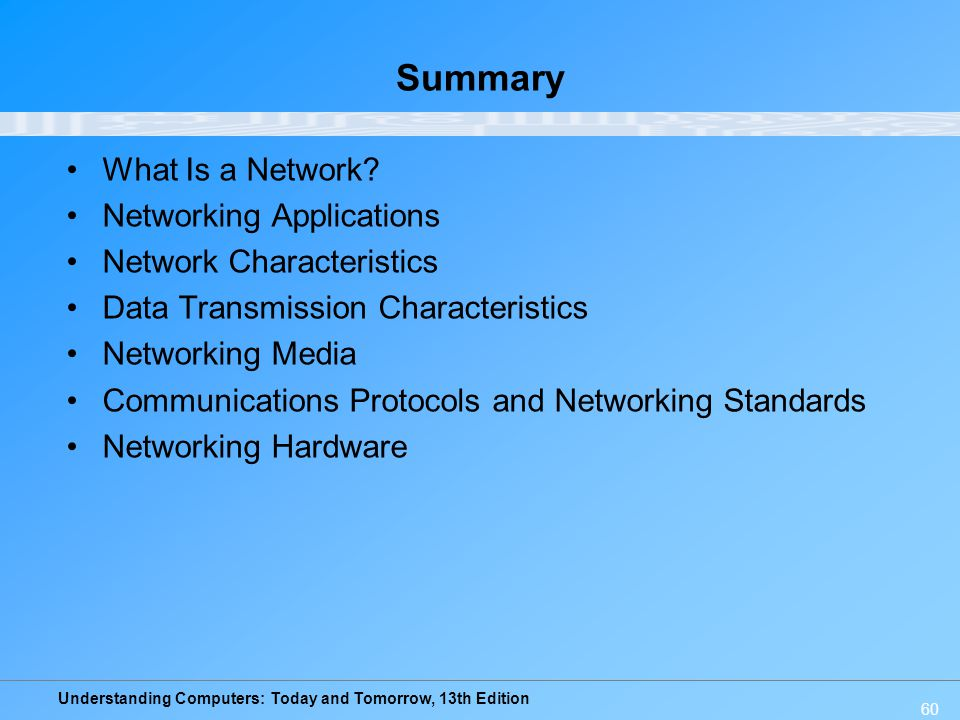 Understanding Computers: Today and Tomorrow, 13th Edition 60 Summary What Is a Network? Networking Applications Network Characteristics Data Transmiss