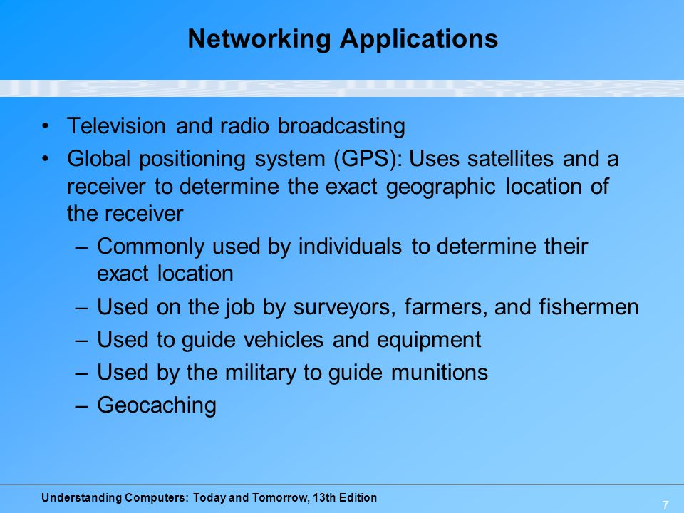 Understanding Computers: Today and Tomorrow, 13th Edition 7 Networking Applications Television and radio broadcasting Global positioning system (GPS):
