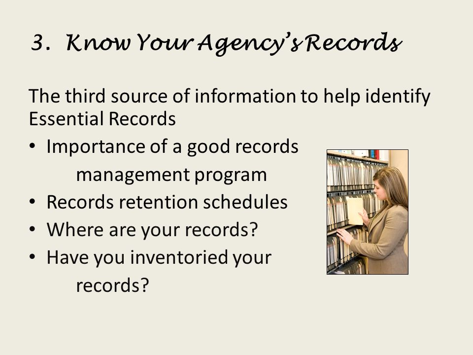 3. Know Your Agencys Records The third source of information to help identify Essential Records Importance of a good records management program Record