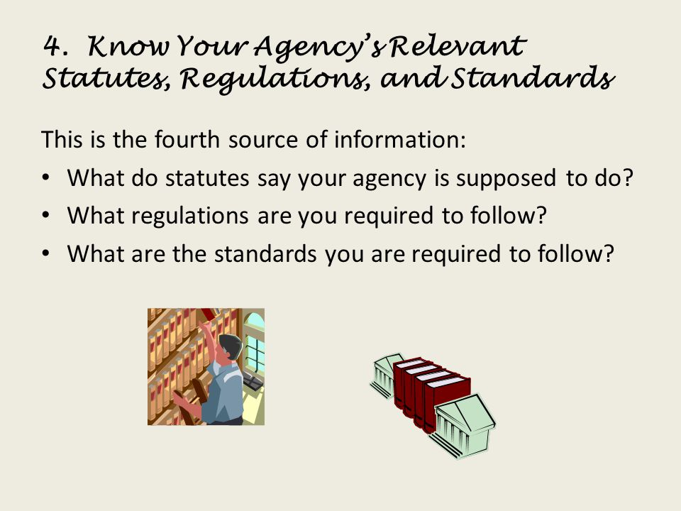 4. Know Your Agencys Relevant Statutes, Regulations, and Standards This is the fourth source of information: What do statutes say your agency is suppo