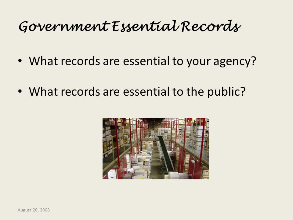 Government Essential Records What records are essential to your agency? What records are essential to the public? August 20, 2008