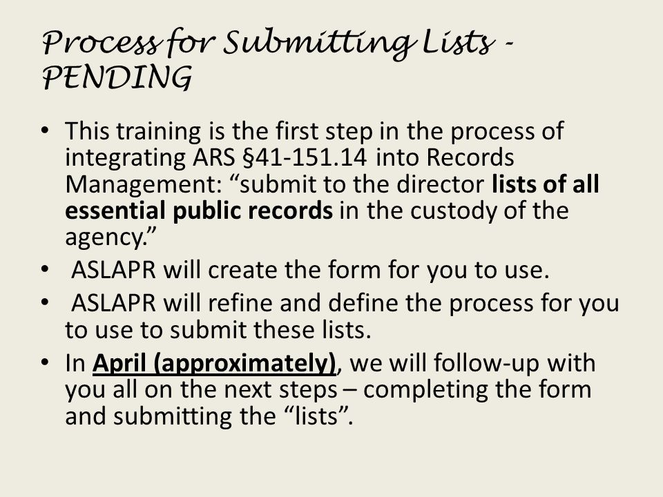 Process for Submitting Lists - PENDING This training is the first step in the process of integrating ARS §41-151.14 into Records Management: submit to