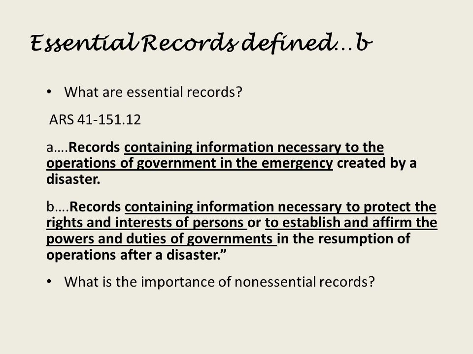 Essential Records defined…b What are essential records? ARS 41-151.12 a….Records containing information necessary to the operations of government in t