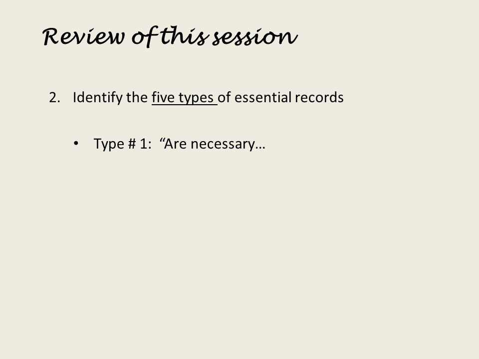 Review of this session 2.Identify the five types of essential records Type # 1: Are necessary…
