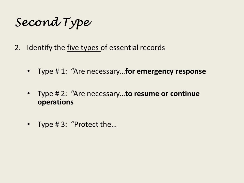 Second Type 2.Identify the five types of essential records Type # 1: Are necessary…for emergency response Type # 2: Are necessary…to resume or continu