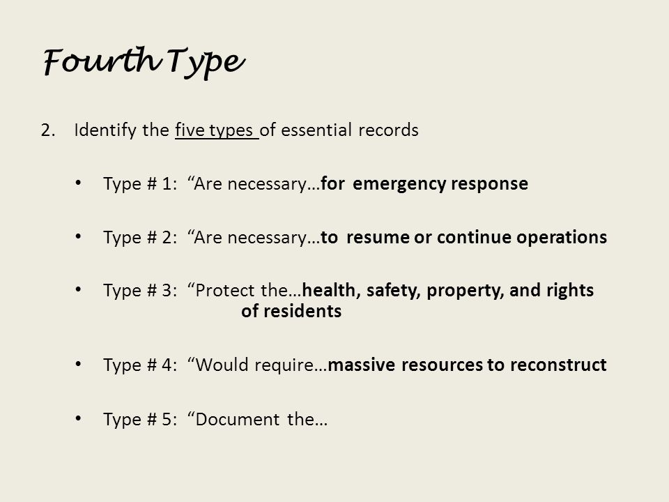 Fourth Type 2.Identify the five types of essential records Type # 1: Are necessary…for emergency response Type # 2: Are necessary…to resume or continu