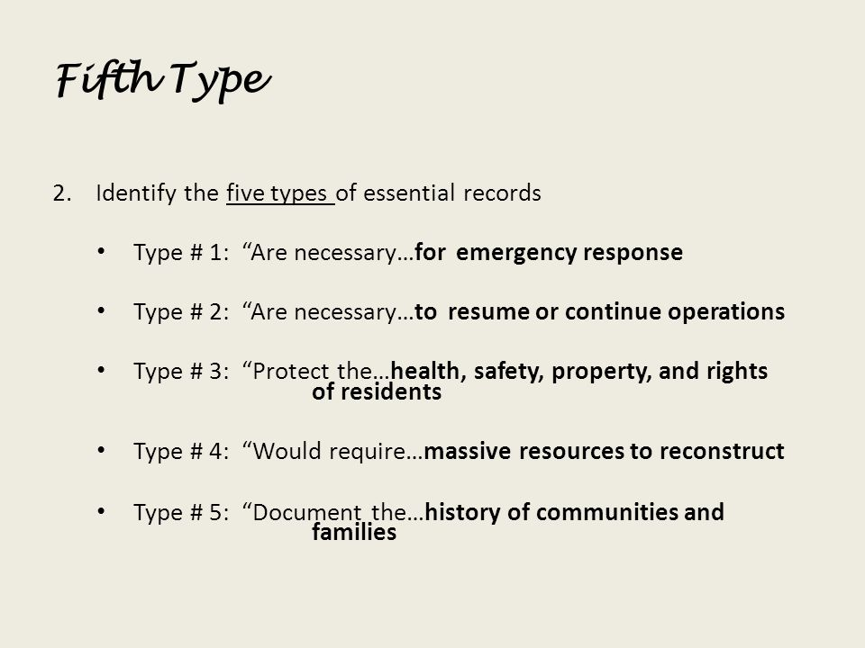 Fifth Type 2.Identify the five types of essential records Type # 1: Are necessary…for emergency response Type # 2: Are necessary…to resume or continue