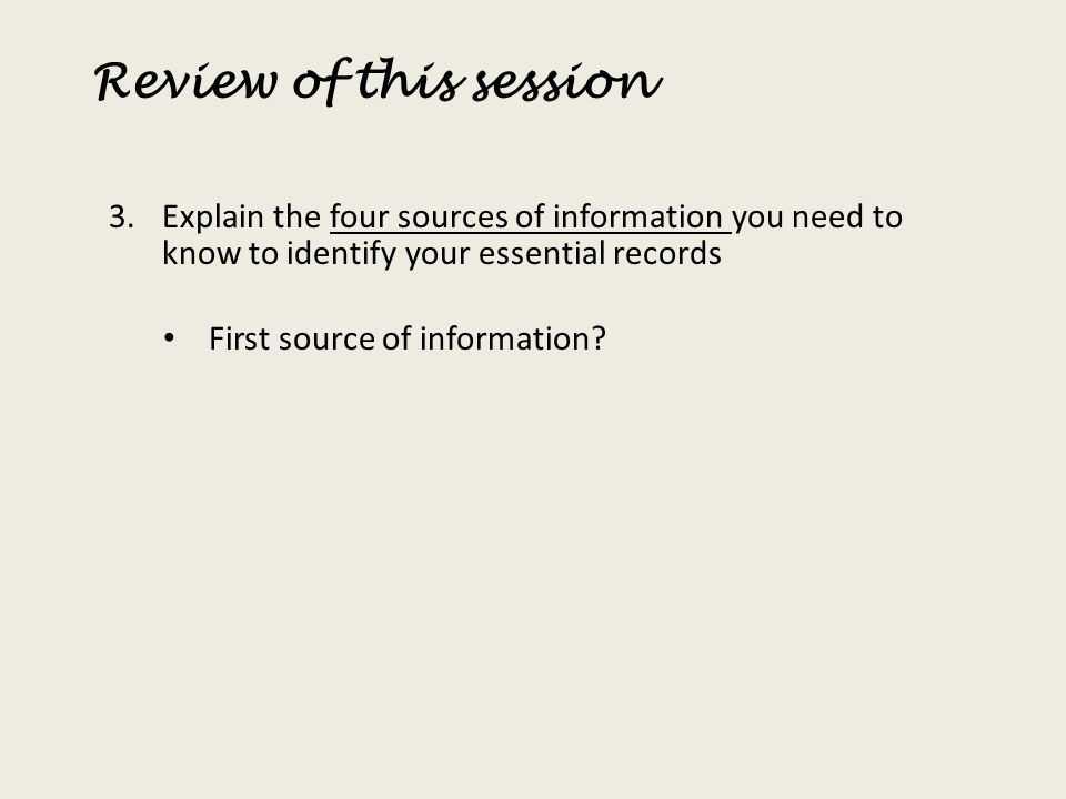 Review of this session 3.Explain the four sources of information you need to know to identify your essential records First source of information?