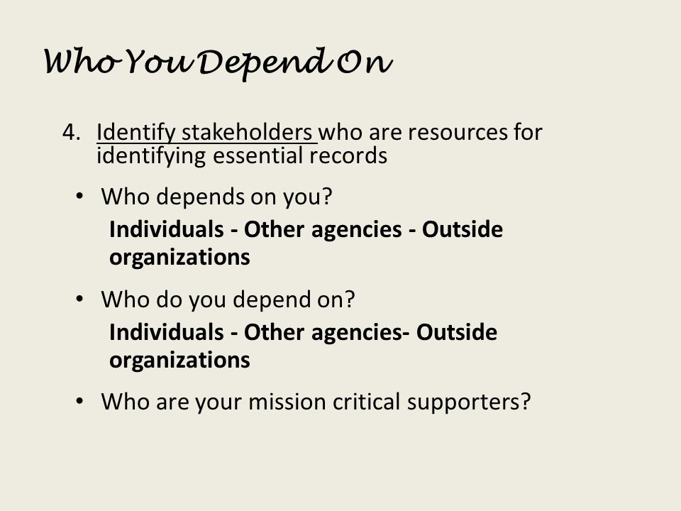 Who You Depend On 4.Identify stakeholders who are resources for identifying essential records Who depends on you? Individuals - Other agencies - Outsi