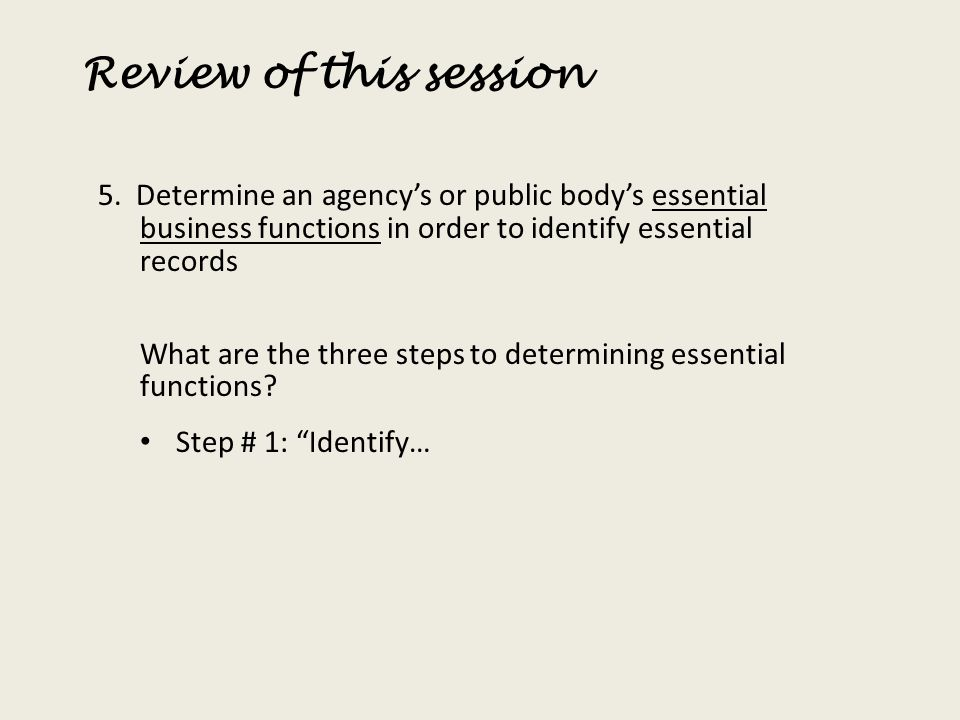 Review of this session 5. Determine an agencys or public bodys essential business functions in order to identify essential records What are the three
