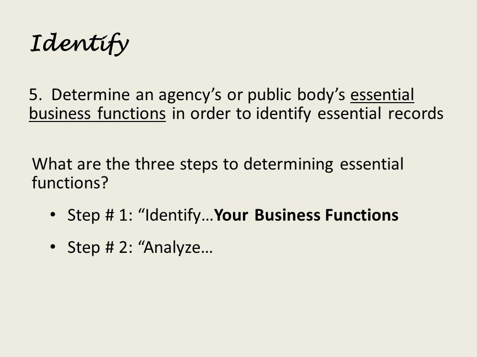 Identify 5. Determine an agencys or public bodys essential business functions in order to identify essential records What are the three steps to deter